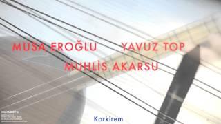 Musa Eroğlu/Yavuz Top/Muhlis Akarsu - Korkirem [ Muhabbet 6 © 1995 Kalan Müzik ]